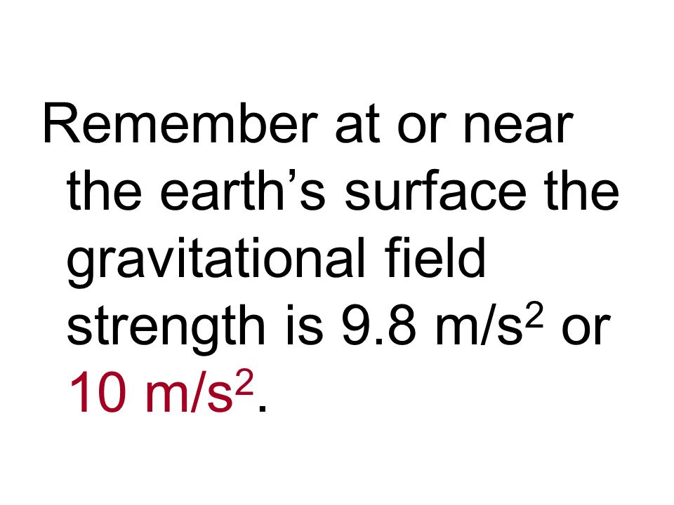 Remember at or near the earth's surface the gravitational field strength is 9.8 m/s2 or 10 m/s2.