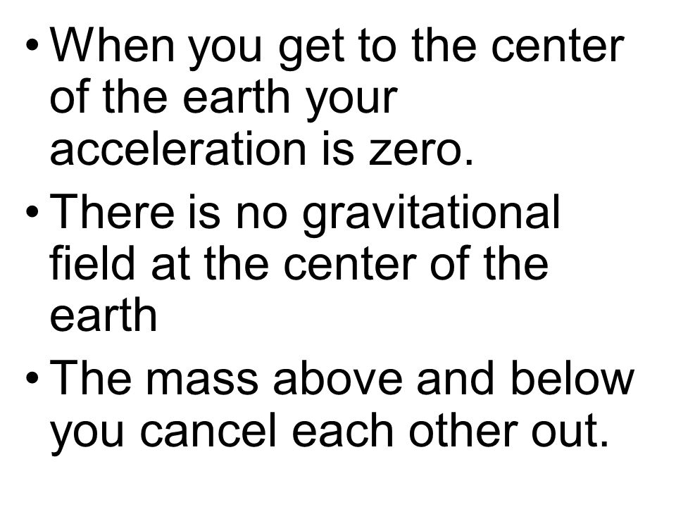 When you get to the center of the earth your acceleration is zero.