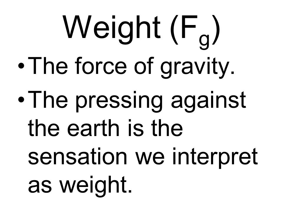 Weight (Fg) The force of gravity.