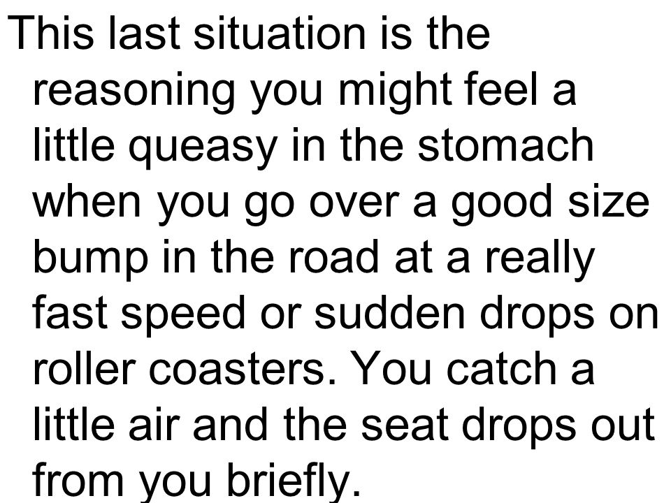 This last situation is the reasoning you might feel a little queasy in the stomach when you go over a good size bump in the road at a really fast speed or sudden drops on roller coasters.