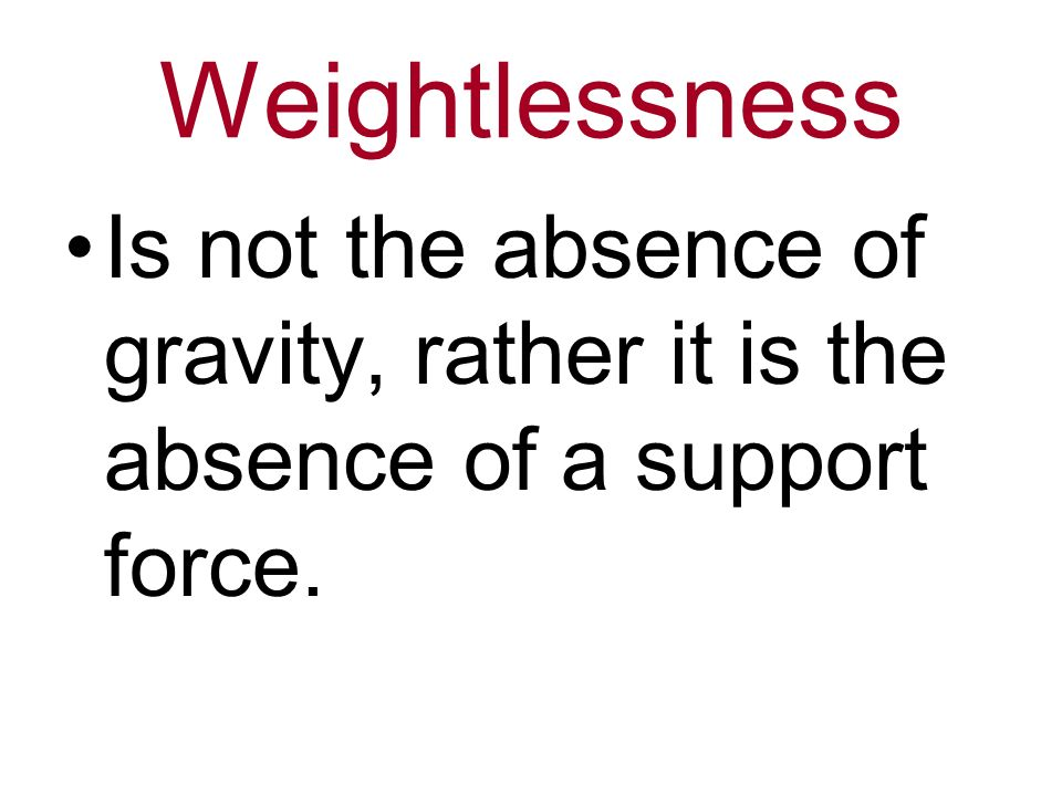 Weightlessness Is not the absence of gravity, rather it is the absence of a support force.