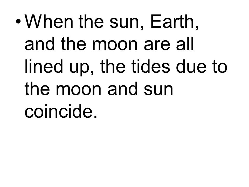 When the sun, Earth, and the moon are all lined up, the tides due to the moon and sun coincide.