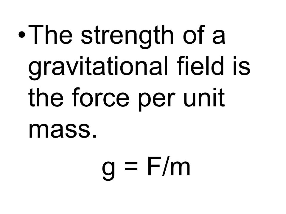 The strength of a gravitational field is the force per unit mass.