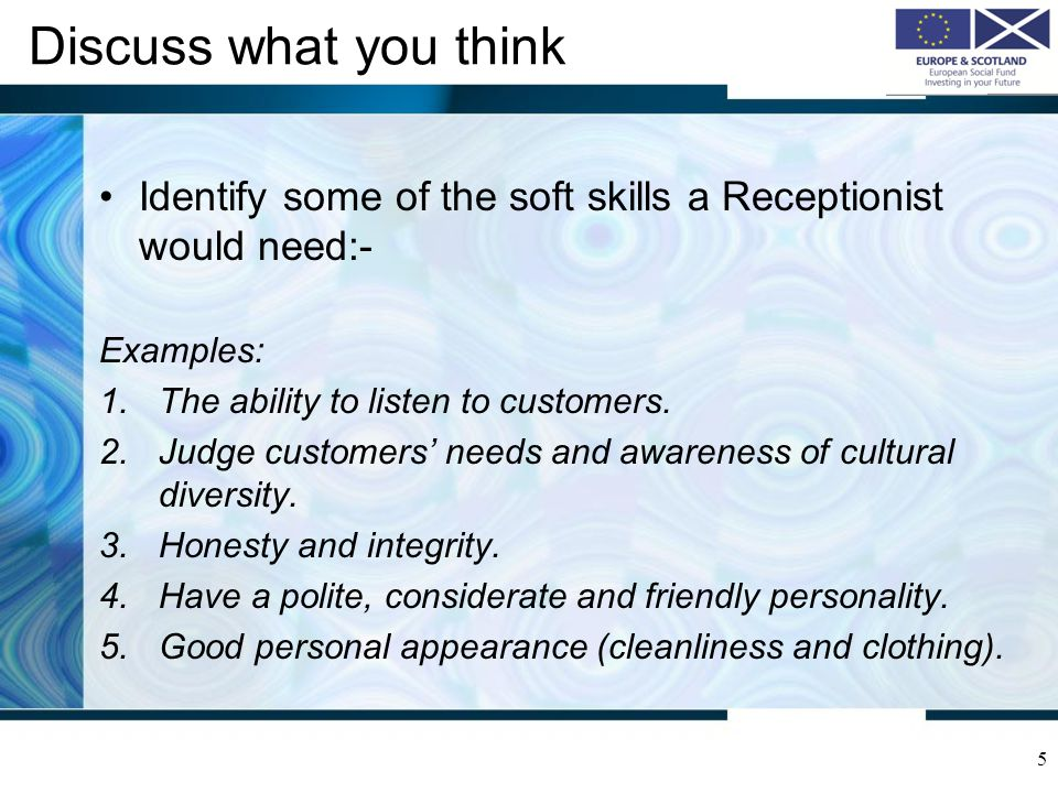 Discuss what you think Identify some of the soft skills a Receptionist would need:- Examples: The ability to listen to customers.