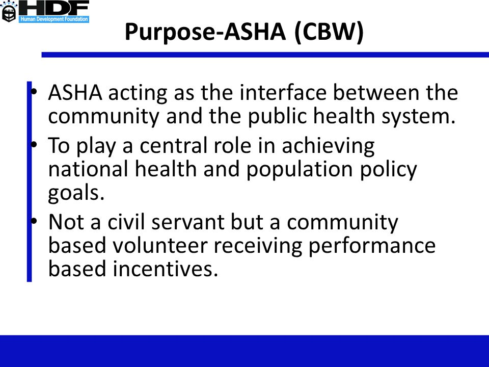Purpose-ASHA (CBW) ASHA acting as the interface between the community and the public health system.