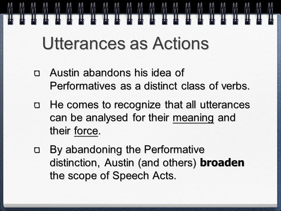 Utterances as Actions Austin abandons his idea of Performatives as a distinct class of verbs.