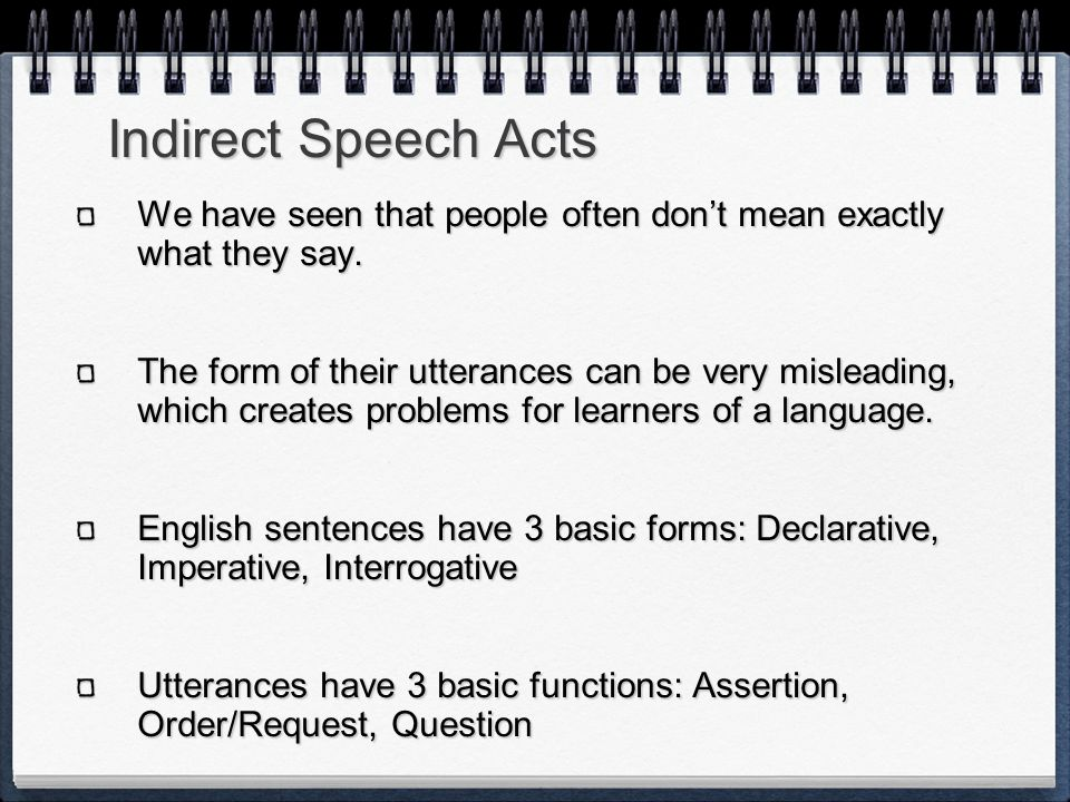 Indirect Speech Acts We have seen that people often don't mean exactly what they say.