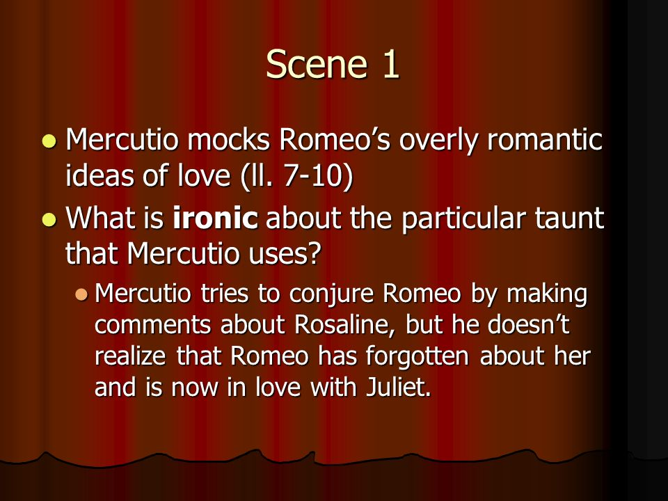 Scene 1 Mercutio mocks Romeo's overly romantic ideas of love (ll. 7-10) What is ironic about the particular taunt that Mercutio uses