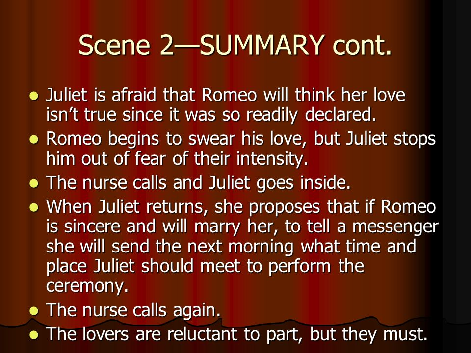 Scene 2—SUMMARY cont. Juliet is afraid that Romeo will think her love isn't true since it was so readily declared.