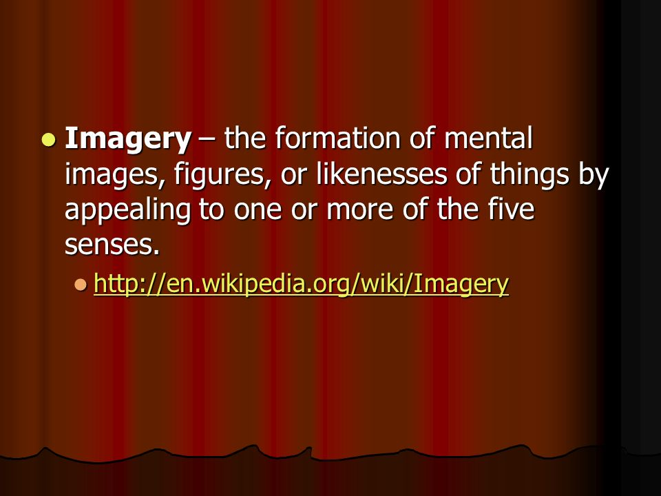 Imagery – the formation of mental images, figures, or likenesses of things by appealing to one or more of the five senses.