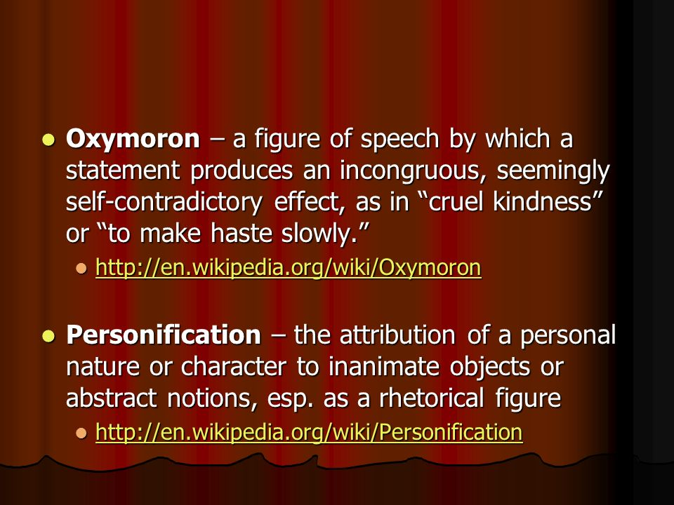 Oxymoron – a figure of speech by which a statement produces an incongruous, seemingly self-contradictory effect, as in cruel kindness or to make haste slowly.
