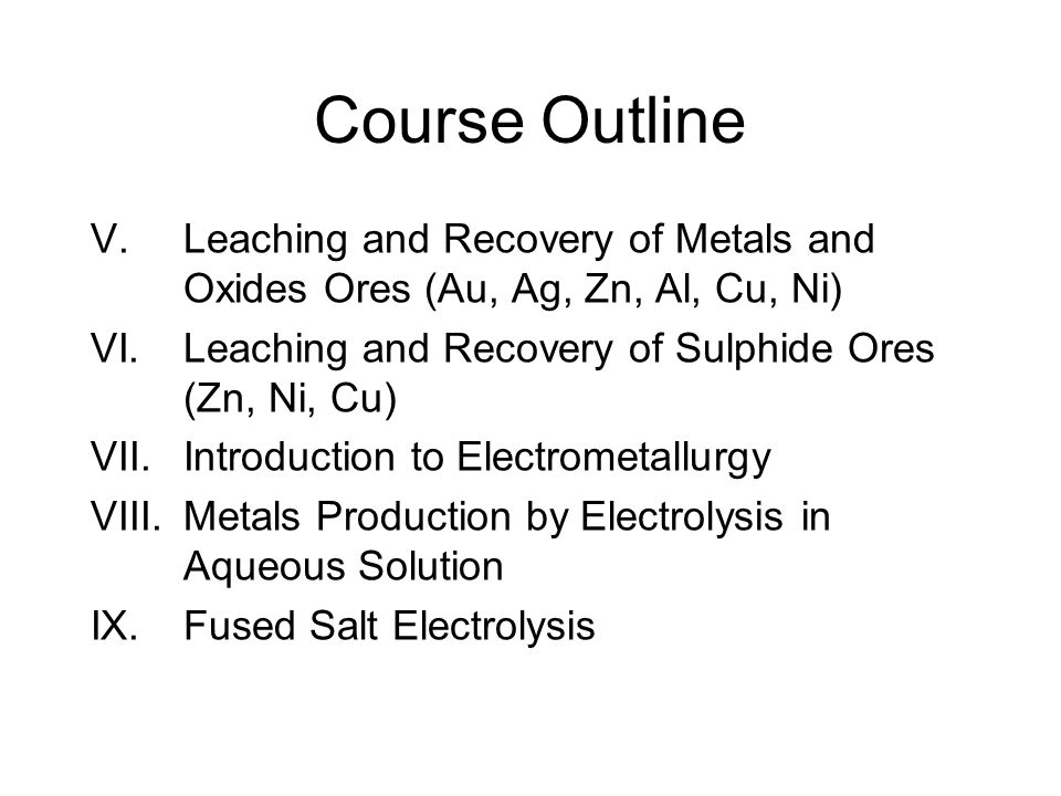 Course Outline V. Leaching and Recovery of Metals and Oxides Ores (Au, Ag, Zn, Al, Cu, Ni) Leaching and Recovery of Sulphide Ores (Zn, Ni, Cu)