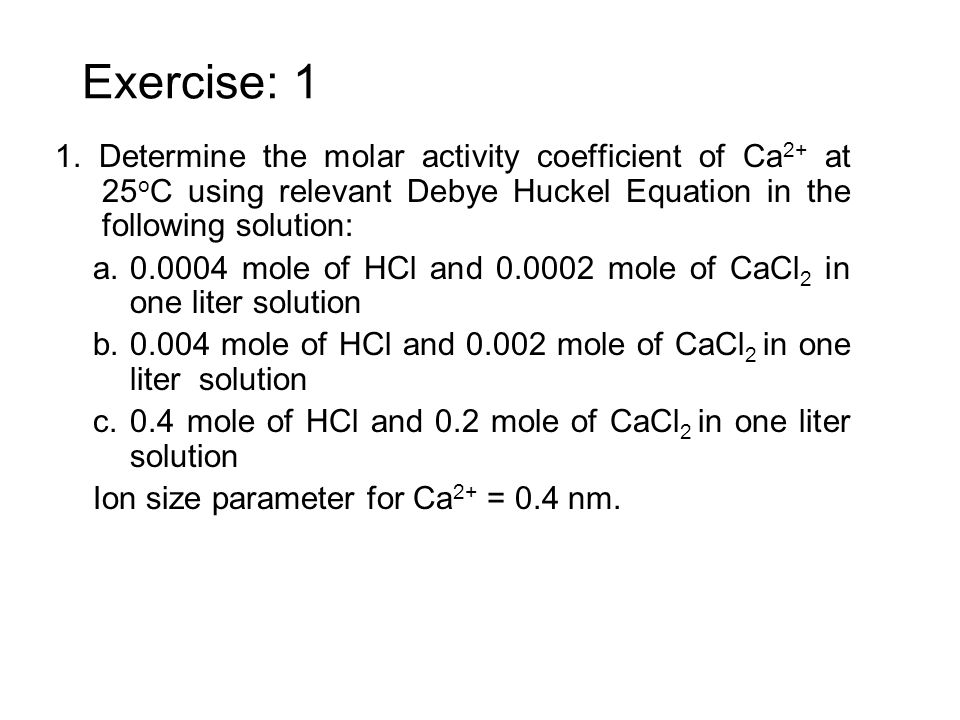 Exercise: 11. Determine the molar activity coefficient of Ca2+ at 25oC using relevant Debye Huckel Equation in the following solution: