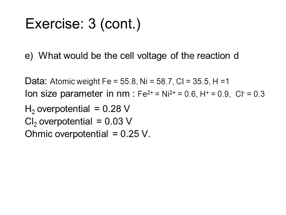 Exercise: 3 (cont.)e) What would be the cell voltage of the reaction d. Data: Atomic weight Fe = 55.8, Ni = 58.7, Cl = 35.5, H =1.