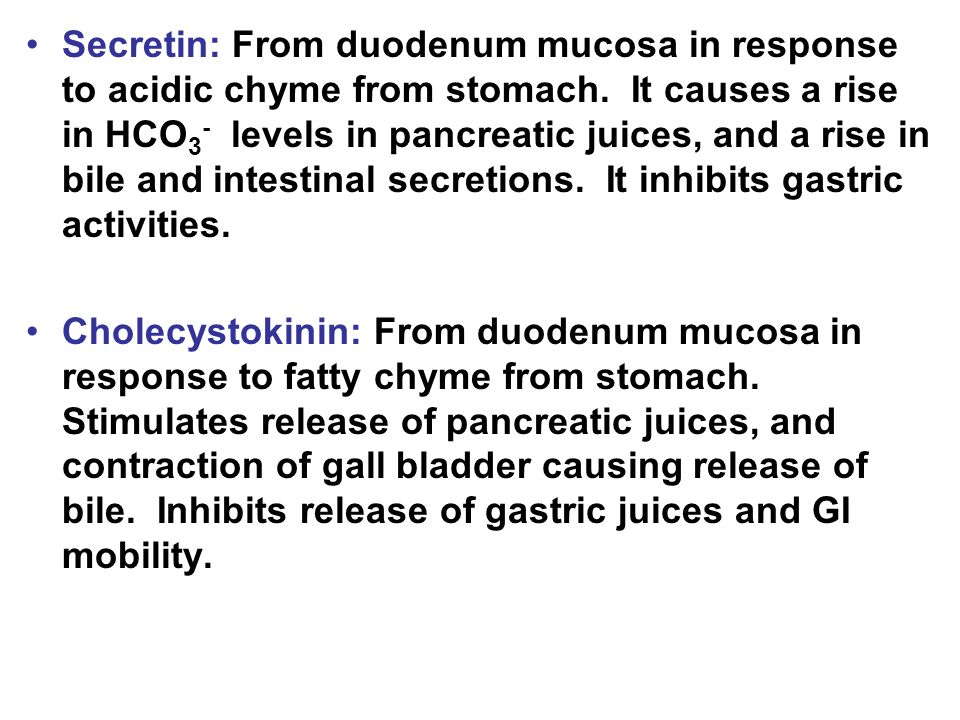 Secretin: From duodenum mucosa in response to acidic chyme from stomach. It causes a rise in HCO3- levels in pancreatic juices, and a rise in bile and intestinal secretions. It inhibits gastric activities.