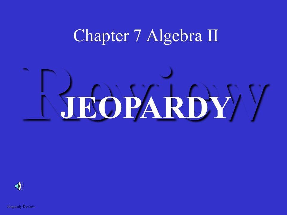 Chapter 7 Algebra II Review JEOPARDY Jeopardy Review