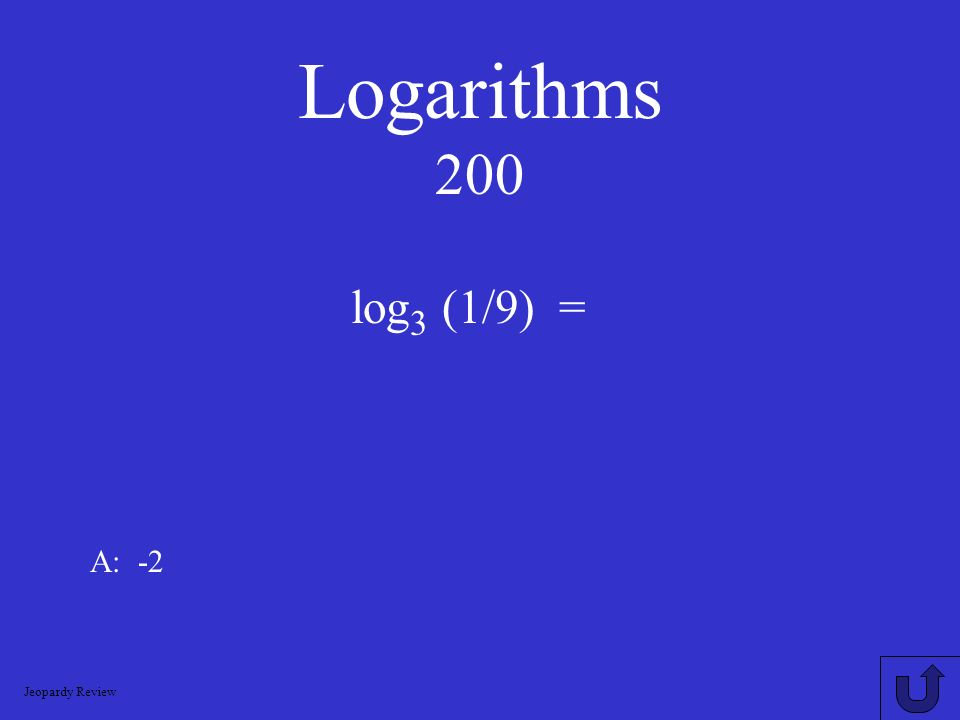 Logarithms 200 log3 (1/9) = A: -2 Jeopardy Review