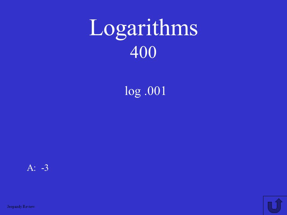 Logarithms 400 log .001 A: -3 Jeopardy Review