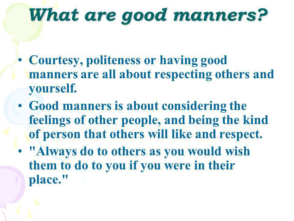 What are good manners Courtesy, politeness or having good manners are all about respecting others and yourself.