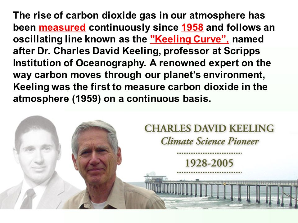The rise of carbon dioxide gas in our atmosphere has been measured continuously since 1958 and follows an oscillating line known as the Keeling Curve , named after Dr.
