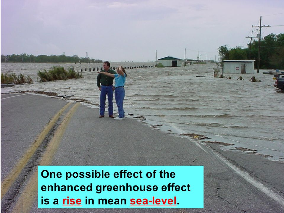 One possible effect of the enhanced greenhouse effect is a rise in mean sea-level.