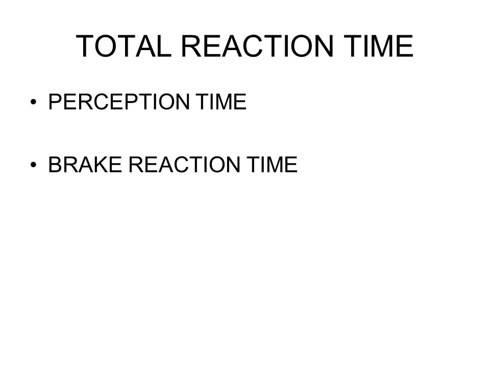 TOTAL REACTION TIME PERCEPTION TIME BRAKE REACTION TIME