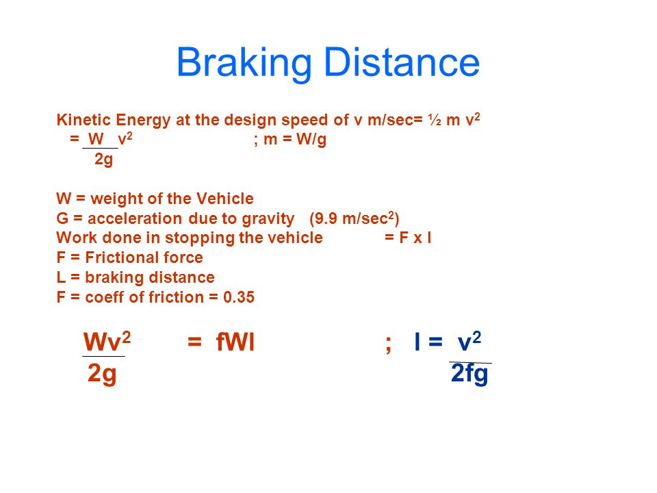 Braking Distance Kinetic Energy at the design speed of v m/sec= ½ m v2. = W v2 ; m = W/g. 2g.