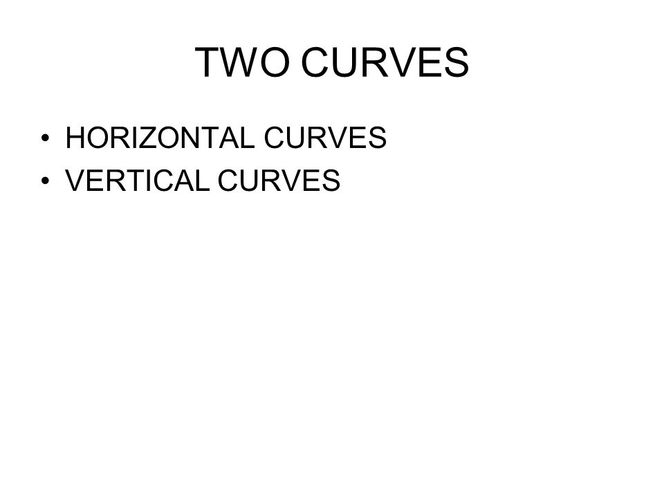 TWO CURVES HORIZONTAL CURVES VERTICAL CURVES