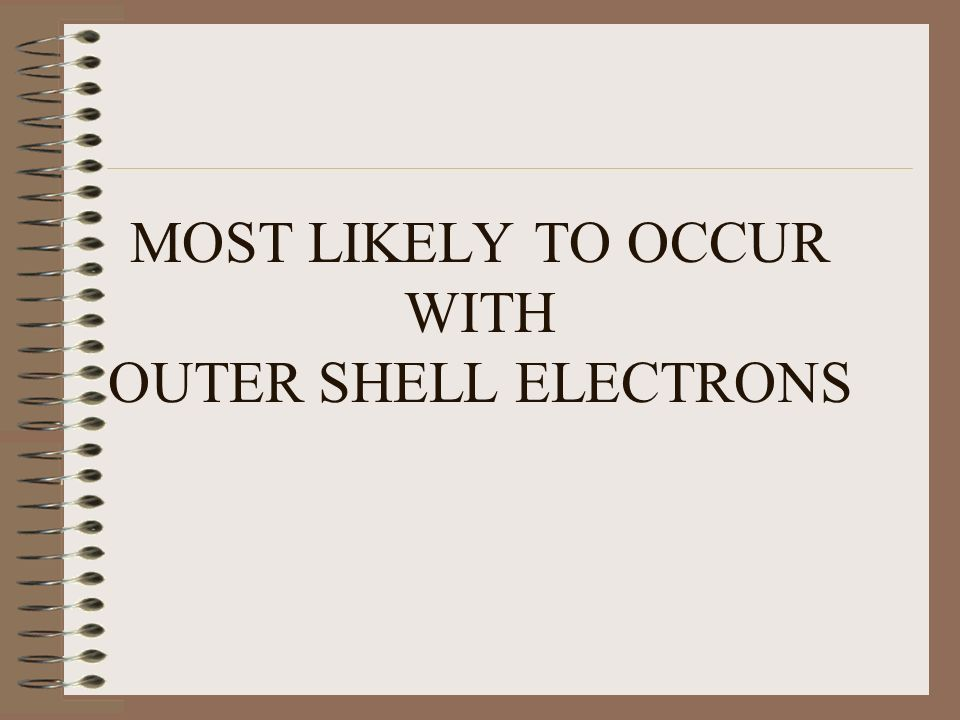 MOST LIKELY TO OCCUR WITH OUTER SHELL ELECTRONS
