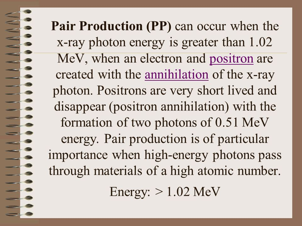 Pair Production (PP) can occur when the x-ray photon energy is greater than 1.02 MeV, when an electron and positron are created with the annihilation of the x-ray photon.