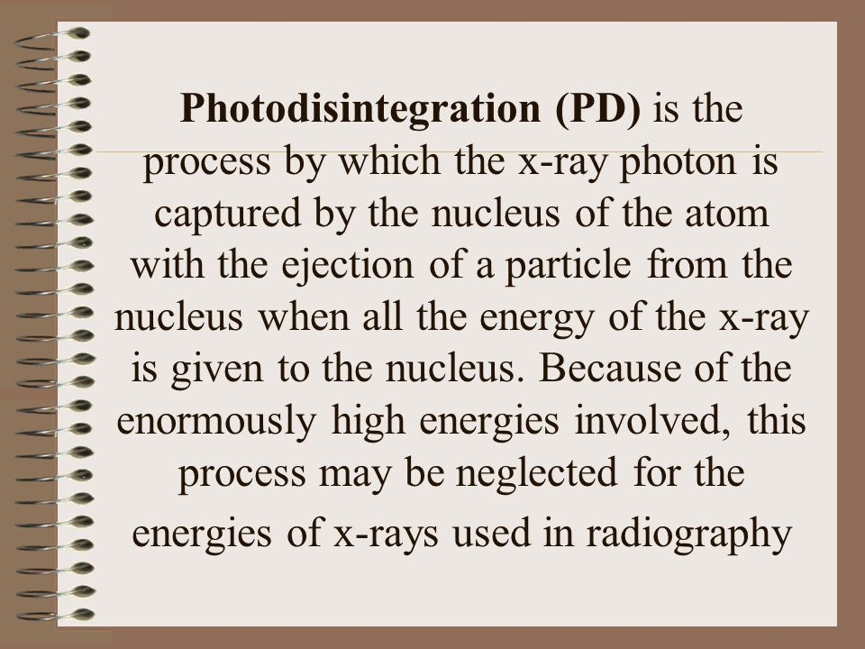 Photodisintegration (PD) is the process by which the x-ray photon is captured by the nucleus of the atom with the ejection of a particle from the nucleus when all the energy of the x-ray is given to the nucleus.