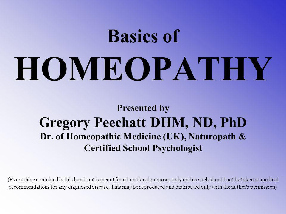 Basics of HOMEOPATHY Presented by Gregory Peechatt DHM, ND, PhD Dr