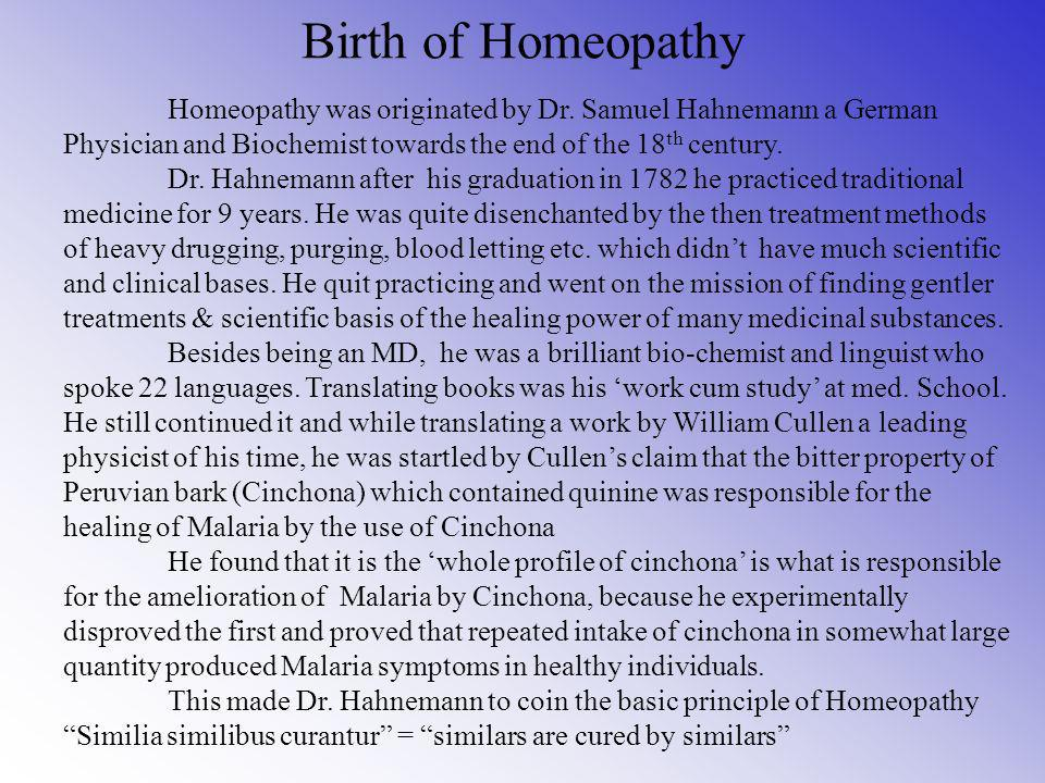 Birth of Homeopathy Homeopathy was originated by Dr. Samuel Hahnemann a German Physician and Biochemist towards the end of the 18th century.