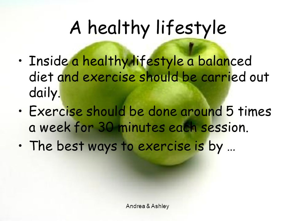 A healthy lifestyle Inside a healthy lifestyle a balanced diet and exercise should be carried out daily.