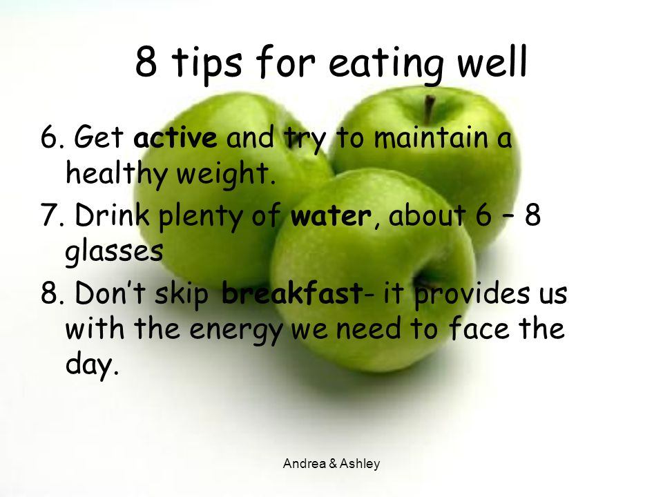 8 tips for eating well 6. Get active and try to maintain a healthy weight. 7. Drink plenty of water, about 6 – 8 glasses.