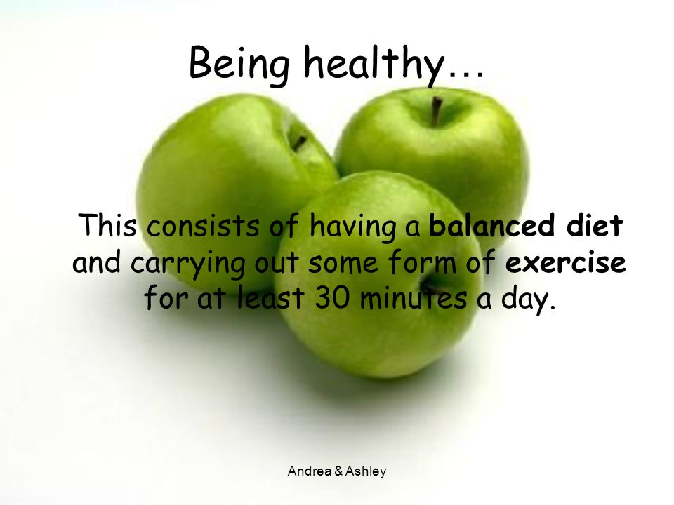Being healthy… This consists of having a balanced diet and carrying out some form of exercise for at least 30 minutes a day.