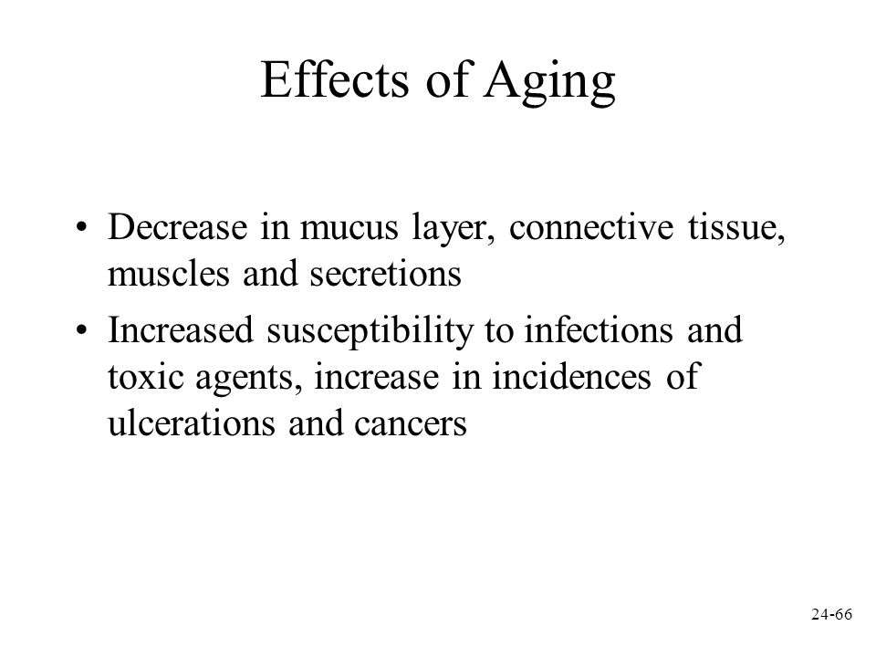 Effects of Aging Decrease in mucus layer, connective tissue, muscles and secretions.