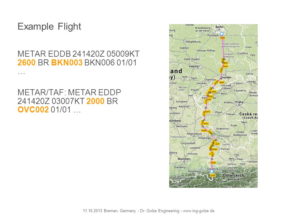Example Flight METAR EDDB 241420Z 05009KT 2600 BR BKN003 BKN006 01/01 … METAR/TAF: METAR EDDP 241420Z 03007KT 2000 BR OVC002 01/01 …