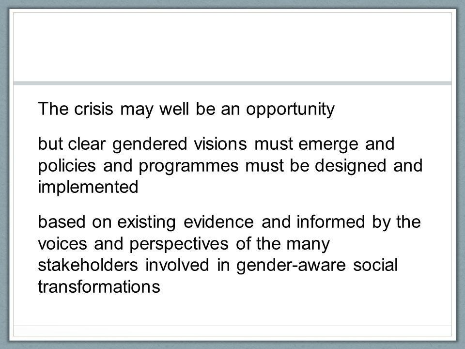 The crisis may well be an opportunity but clear gendered visions must emerge and policies and programmes must be designed and implemented based on existing evidence and informed by the voices and perspectives of the many stakeholders involved in gender-aware social transformations