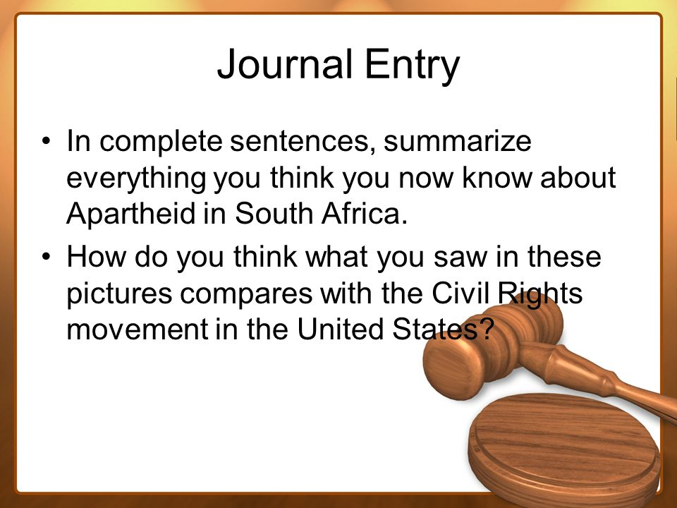 Journal EntryIn complete sentences, summarize everything you think you now know about Apartheid in South Africa.