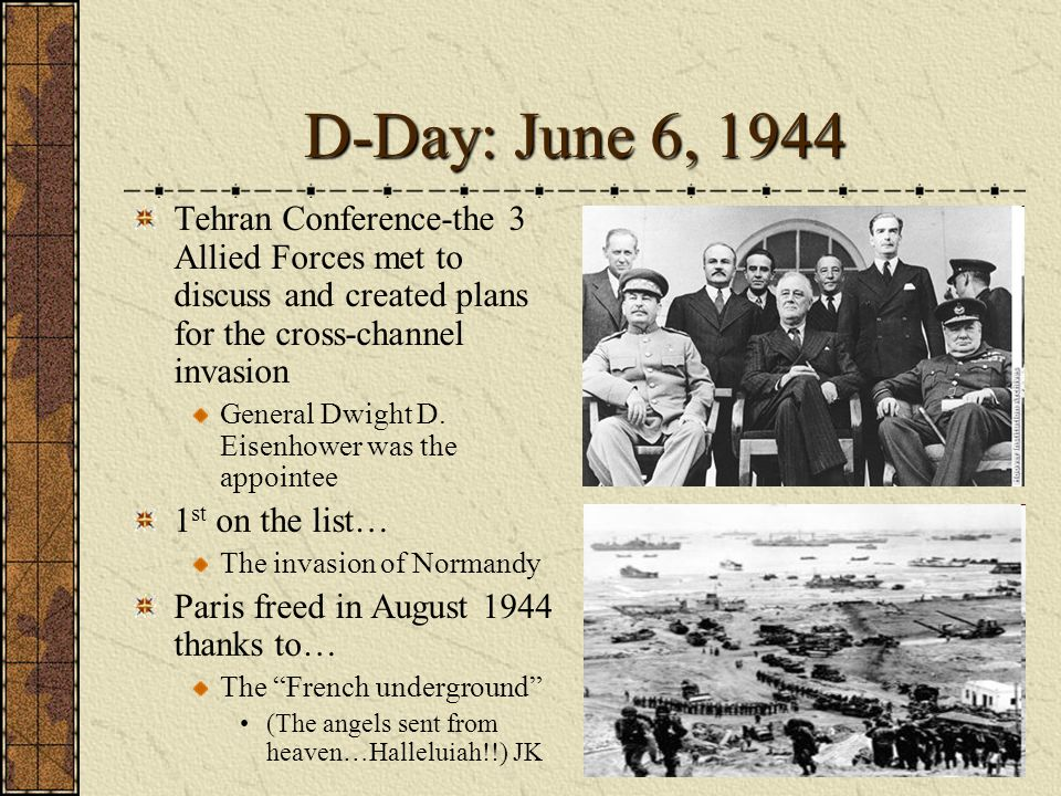 D-Day: June 6, 1944 Tehran Conference-the 3 Allied Forces met to discuss and created plans for the cross-channel invasion.