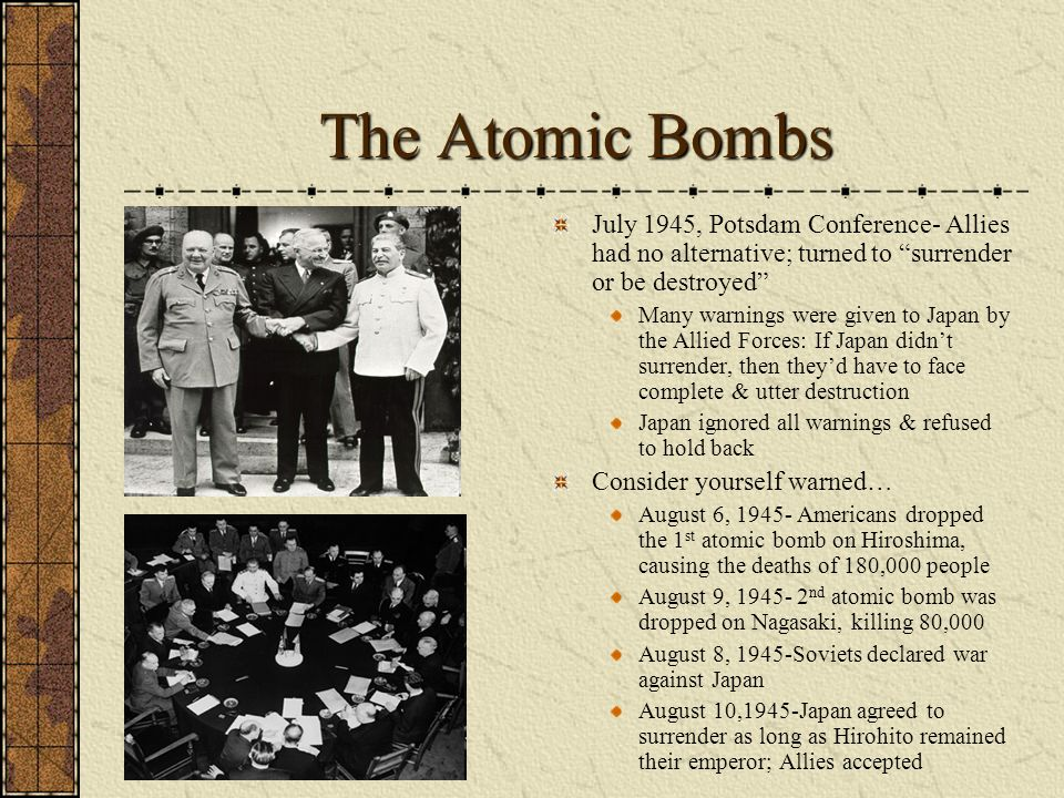 The Atomic Bombs July 1945, Potsdam Conference- Allies had no alternative; turned to surrender or be destroyed