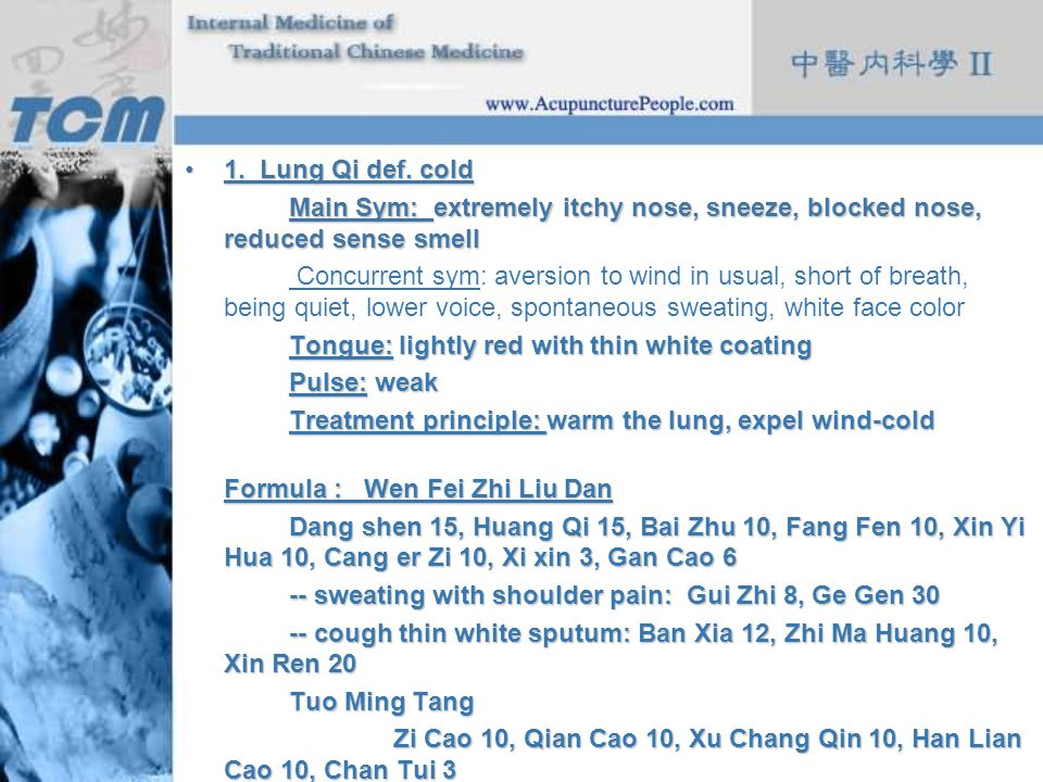 1. Lung Qi def. cold Main Sym: extremely itchy nose, sneeze, blocked nose, reduced sense smell.