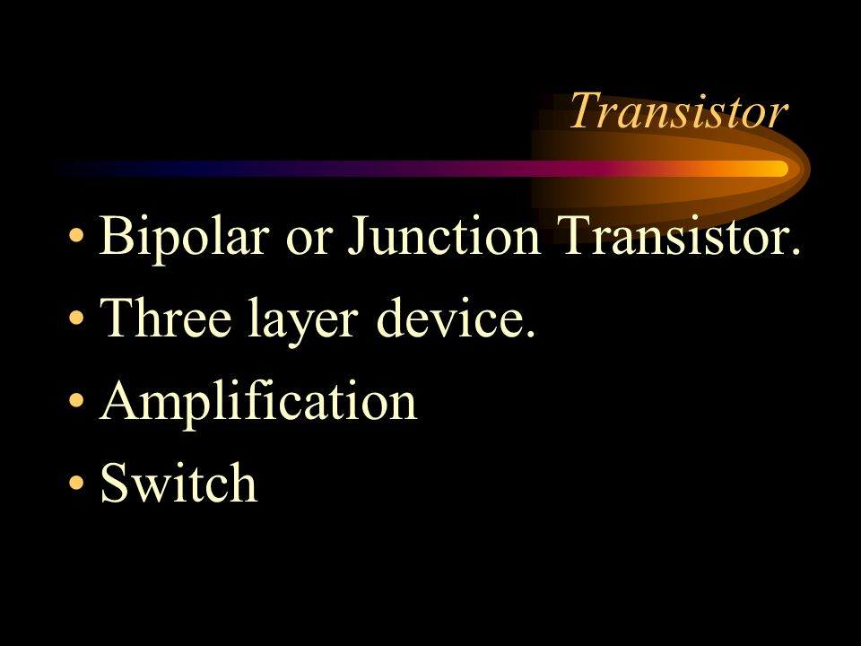 Bipolar or Junction Transistor. Three layer device. Amplification