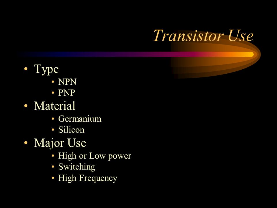 Transistor Use Type Material Major Use NPN PNP Germanium Silicon