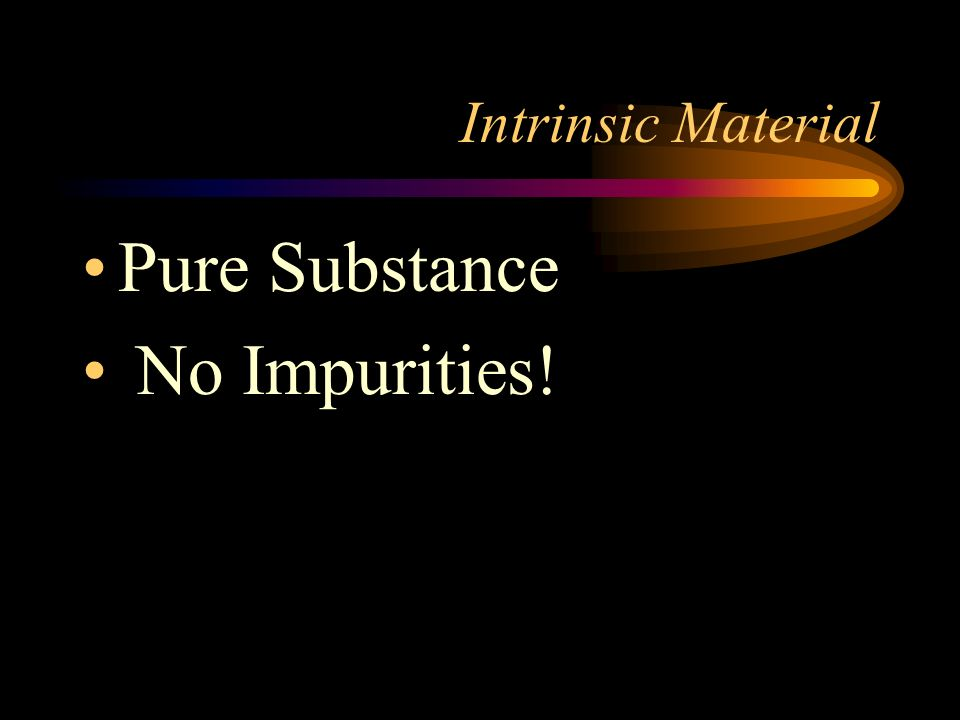Intrinsic Material Pure Substance No Impurities!