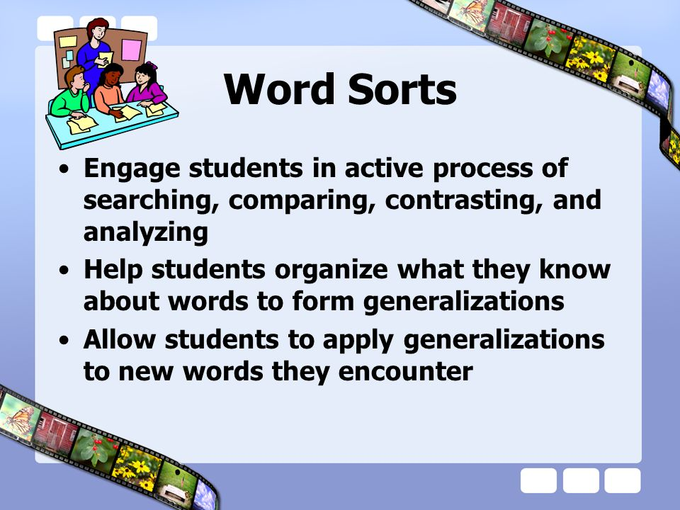 Word Sorts Engage students in active process of searching, comparing, contrasting, and analyzing.