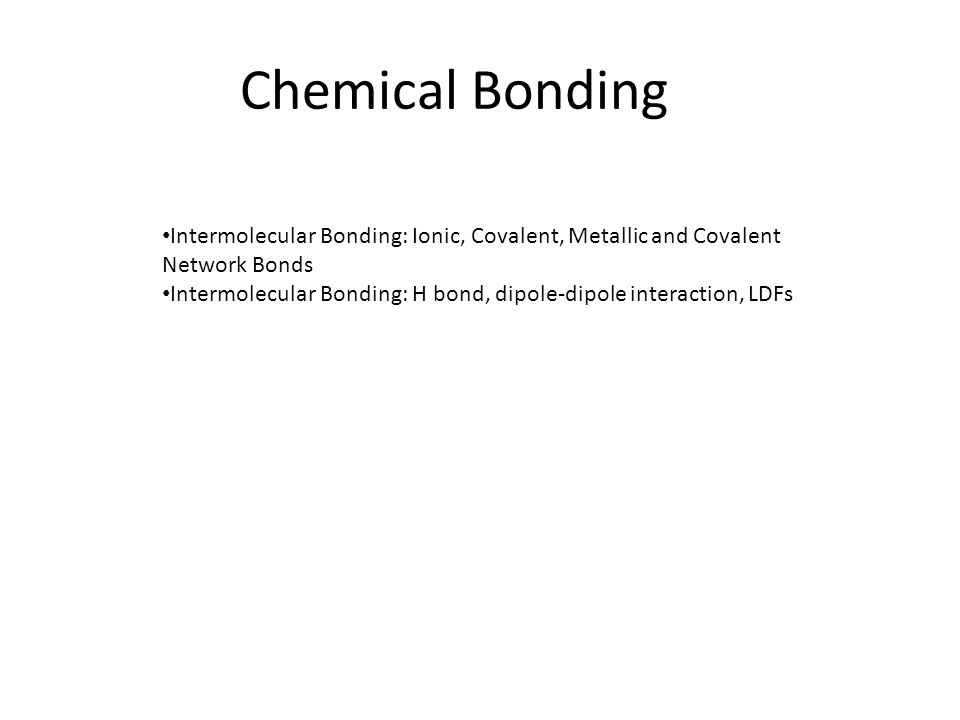Chemical Bonding Intermolecular Bonding: Ionic, Covalent, Metallic and Covalent Network Bonds.