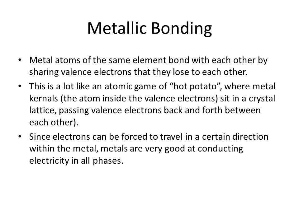 Metallic Bonding Metal atoms of the same element bond with each other by sharing valence electrons that they lose to each other.