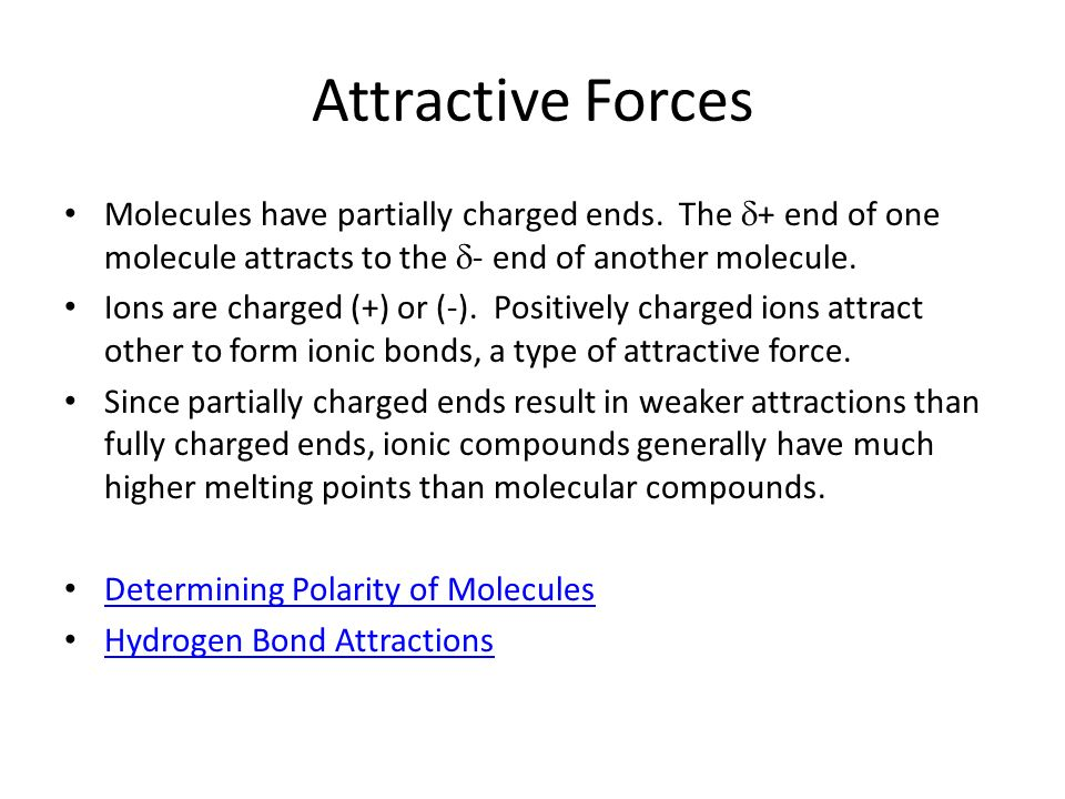 Attractive ForcesMolecules have partially charged ends. The d+ end of one molecule attracts to the d- end of another molecule.